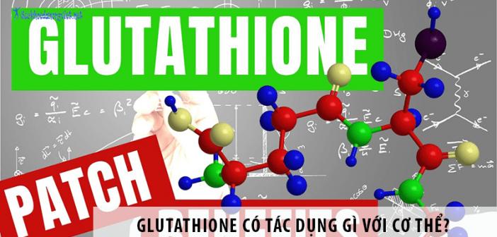 Glutathione có tác dụng gì? Cách bổ sung Glutathione hiệu quả